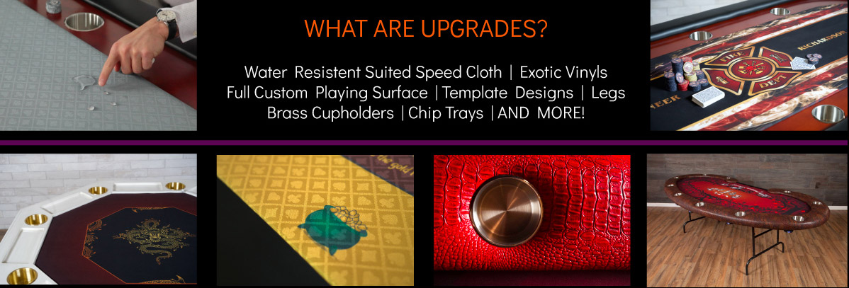 WHAT ARE UPGRADES?Water Resistent Suited Speed Cloth | Exotic VinylsFull Custom Playing Surface | Template Designs | Legs Brass Cupholders | Chip Trays | AND MORE!